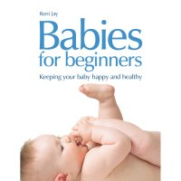Babies for Beginners - How to keep your baby happy and healthy